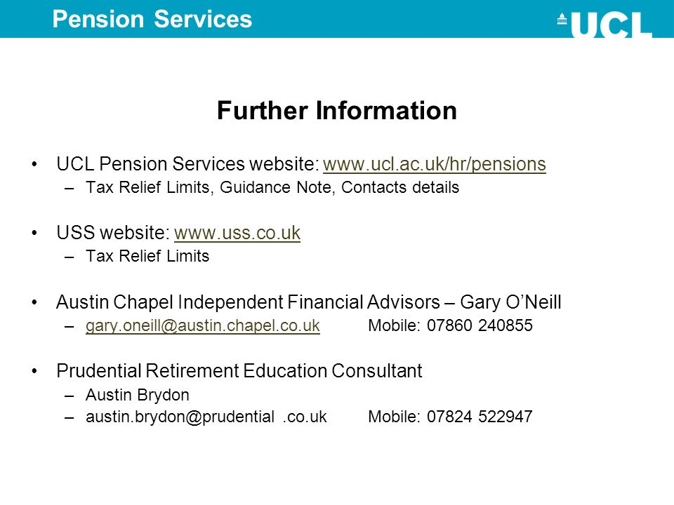 Further Information UCL Pension Services website: www.ucl.ac.uk/hr/pensionswww.ucl.ac.uk/hr/pensions –Tax Relief Limits, Guidance Note, Contacts detai