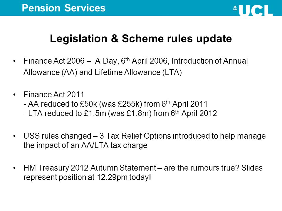 Pension Services Legislation & Scheme rules update Finance Act 2006 – A Day, 6 th April 2006, Introduction of Annual Allowance (AA) and Lifetime Allow