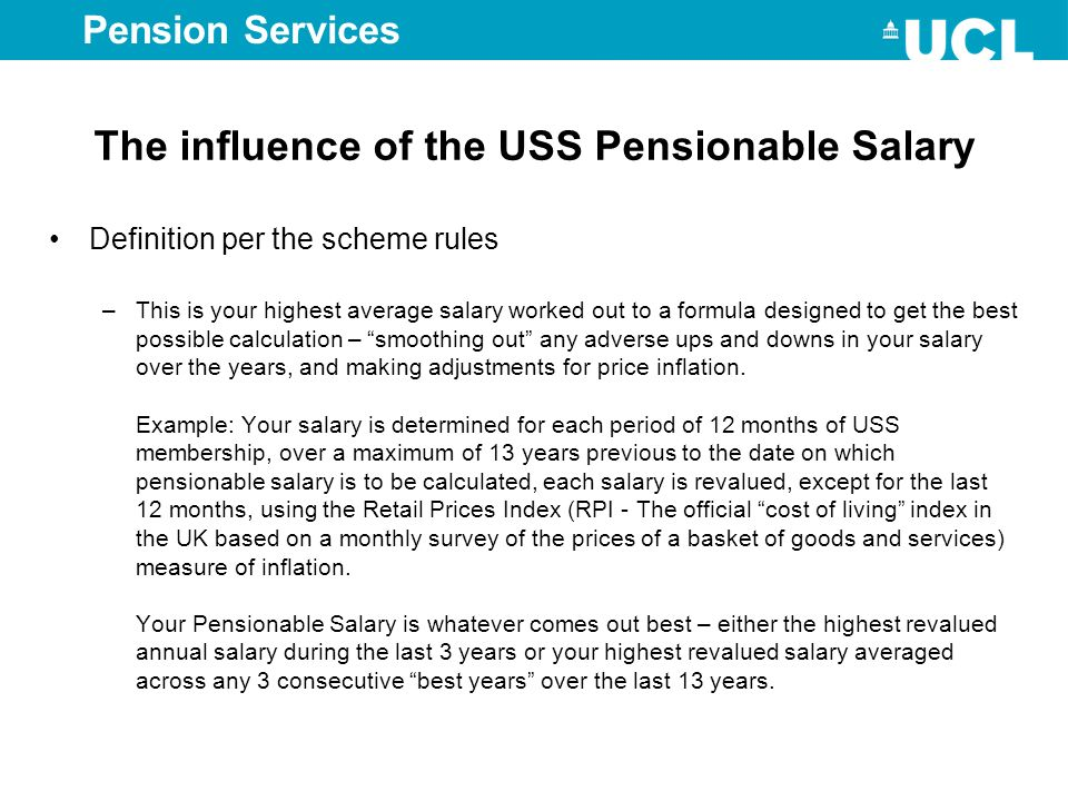 Pension Services The influence of the USS Pensionable Salary Definition per the scheme rules –This is your highest average salary worked out to a form