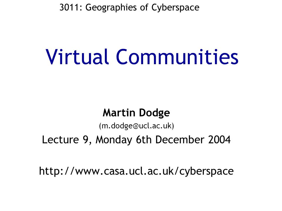 Virtual Communities Martin Dodge (m.dodge@ucl.ac.uk) Lecture 9, Monday 6th December 2004 http://www.casa.ucl.ac.uk/cyberspace 3011: Geographies of Cyberspace