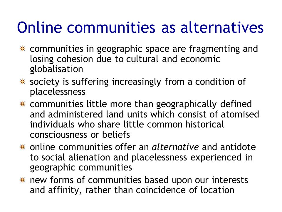Online communities as alternatives communities in geographic space are fragmenting and losing cohesion due to cultural and economic globalisation soci
