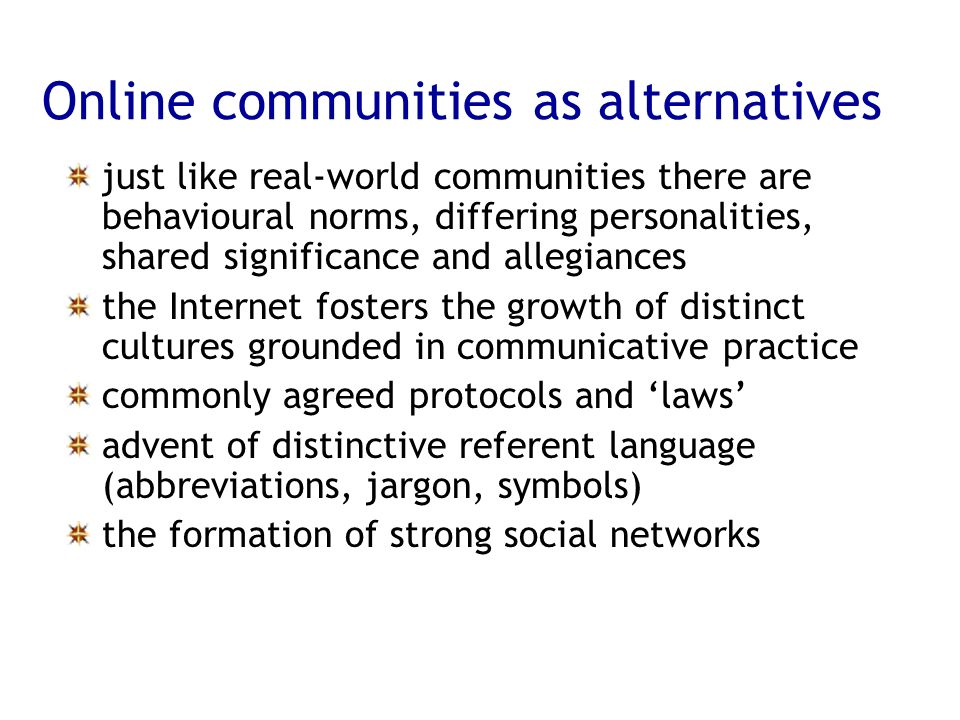 Online communities as alternatives just like real-world communities there are behavioural norms, differing personalities, shared significance and alle