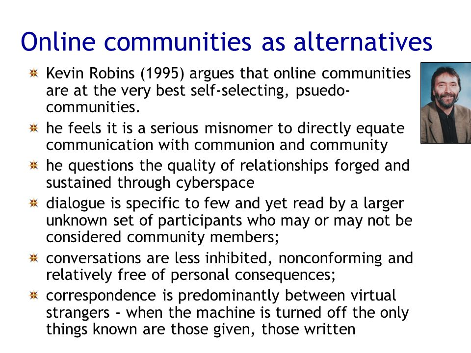 Online communities as alternatives Kevin Robins (1995) argues that online communities are at the very best self-selecting, psuedo- communities. he fee