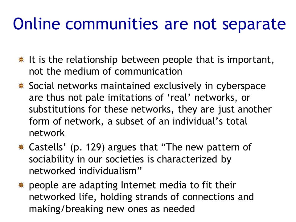 It is the relationship between people that is important, not the medium of communication Social networks maintained exclusively in cyberspace are thus not pale imitations of real networks, or substitutions for these networks, they are just another form of network, a subset of an individuals total network Castells (p.