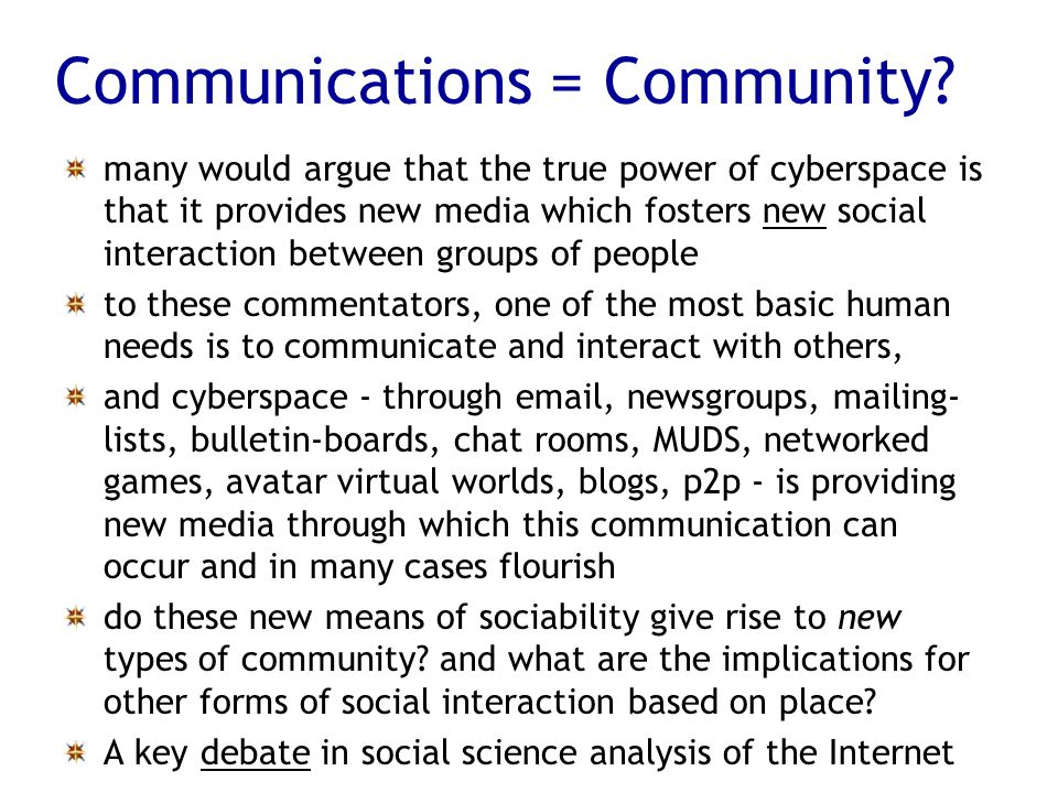 Communications = Community? many would argue that the true power of cyberspace is that it provides new media which fosters new social interaction betw