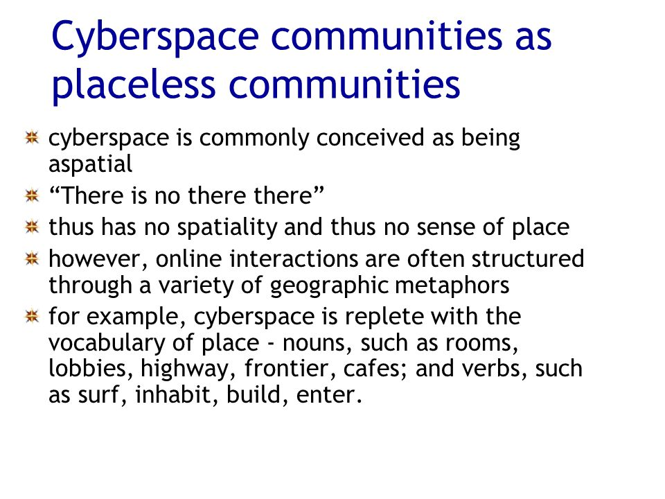 Cyberspace communities as placeless communities cyberspace is commonly conceived as being aspatial There is no there there thus has no spatiality and