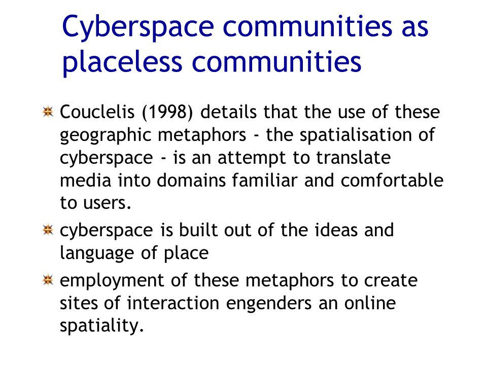 Cyberspace communities as placeless communities Couclelis (1998) details that the use of these geographic metaphors - the spatialisation of cyberspace - is an attempt to translate media into domains familiar and comfortable to users.
