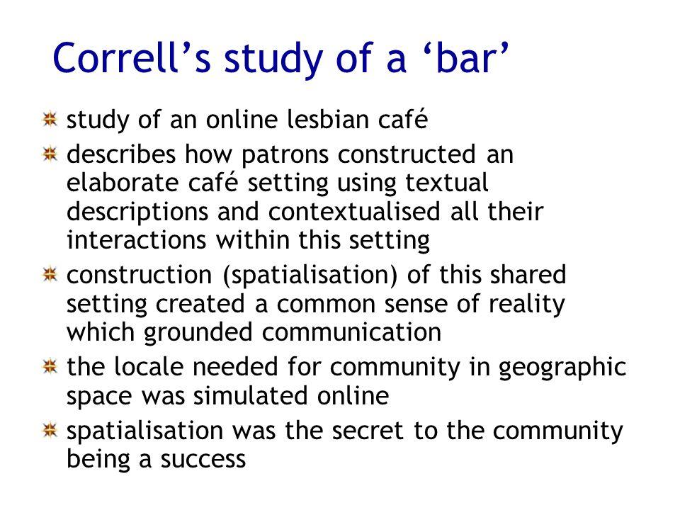 Corrells study of a bar study of an online lesbian café describes how patrons constructed an elaborate café setting using textual descriptions and con