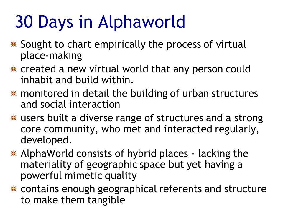 30 Days in Alphaworld Sought to chart empirically the process of virtual place-making created a new virtual world that any person could inhabit and build within.