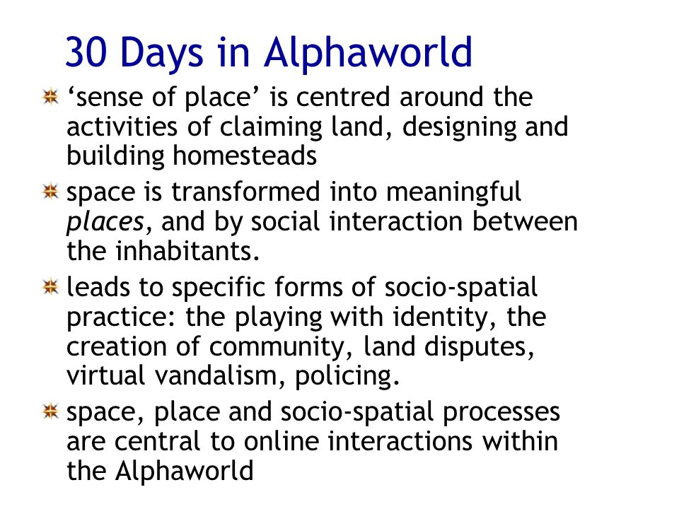 30 Days in Alphaworld sense of place is centred around the activities of claiming land, designing and building homesteads space is transformed into meaningful places, and by social interaction between the inhabitants.