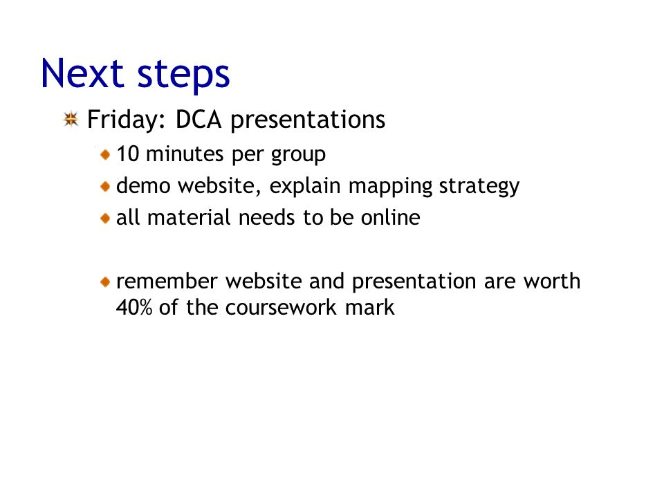 Next steps Friday: DCA presentations 10 minutes per group demo website, explain mapping strategy all material needs to be online remember website and