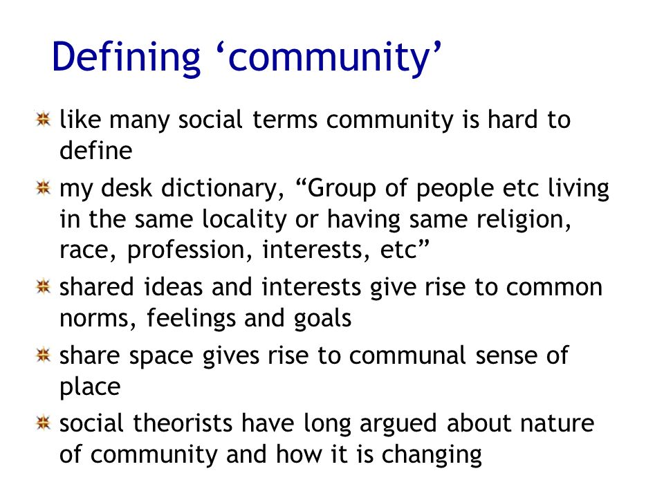 Defining community like many social terms community is hard to define my desk dictionary, Group of people etc living in the same locality or having same religion, race, profession, interests, etc shared ideas and interests give rise to common norms, feelings and goals share space gives rise to communal sense of place social theorists have long argued about nature of community and how it is changing