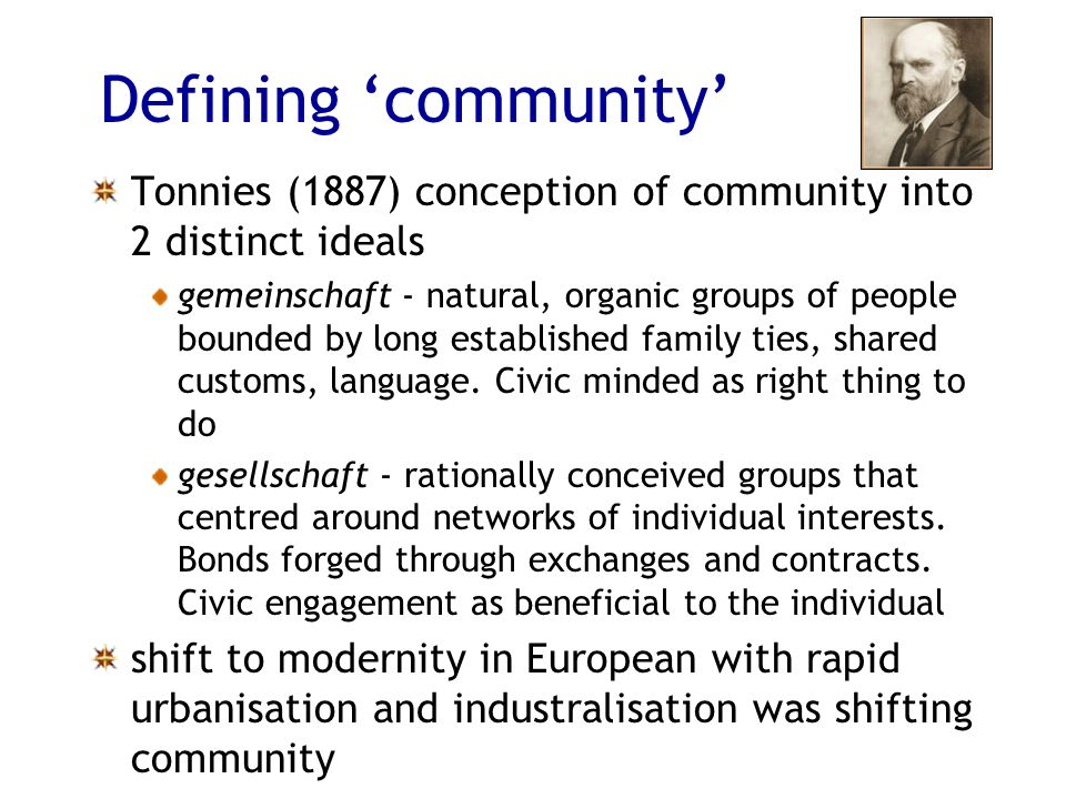 Defining community Tonnies (1887) conception of community into 2 distinct ideals gemeinschaft - natural, organic groups of people bounded by long established family ties, shared customs, language.
