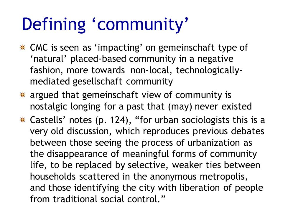 Defining community CMC is seen as impacting on gemeinschaft type of natural placed-based community in a negative fashion, more towards non-local, technologically- mediated gesellschaft community argued that gemeinschaft view of community is nostalgic longing for a past that (may) never existed Castells notes (p.