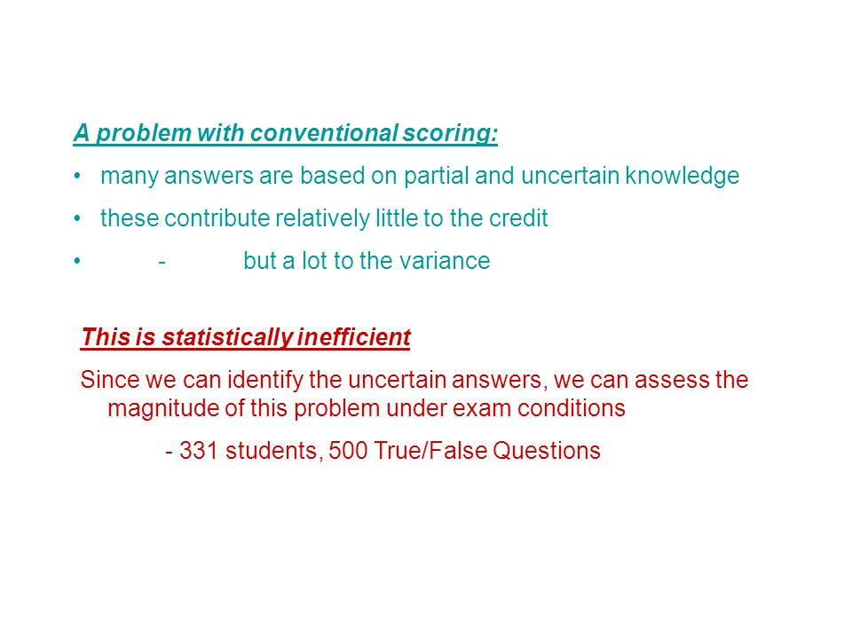 A problem with conventional scoring: many answers are based on partial and uncertain knowledge these contribute relatively little to the credit - but a lot to the variance This is statistically inefficient Since we can identify the uncertain answers, we can assess the magnitude of this problem under exam conditions students, 500 True/False Questions