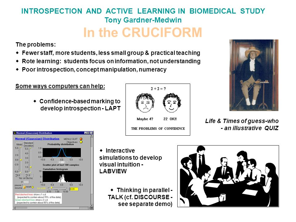 INTROSPECTION AND ACTIVE LEARNING IN BIOMEDICAL STUDY Tony Gardner-Medwin In the CRUCIFORM Confidence-based marking to develop introspection - LAPT The problems: Fewer staff, more students, less small group & practical teaching Rote learning: students focus on information, not understanding Poor introspection, concept manipulation, numeracy Some ways computers can help: Interactive simulations to develop visual intuition - LABVIEW Thinking in parallel - TALK (cf.