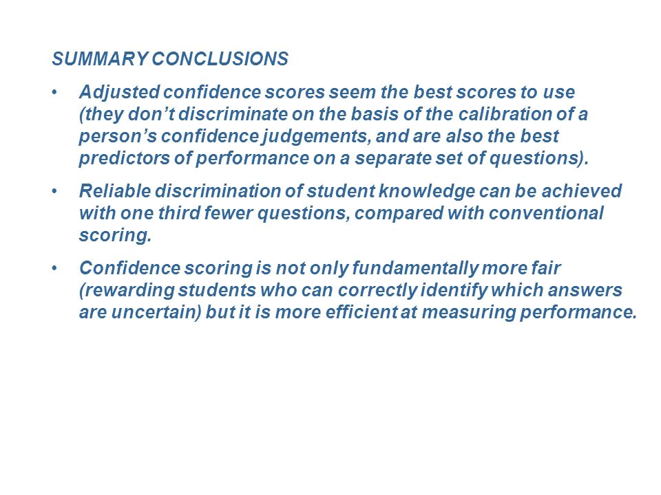 SUMMARY CONCLUSIONS Adjusted confidence scores seem the best scores to use (they dont discriminate on the basis of the calibration of a persons confidence judgements, and are also the best predictors of performance on a separate set of questions).
