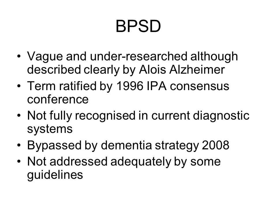 BPSD Vague and under-researched although described clearly by Alois Alzheimer Term ratified by 1996 IPA consensus conference Not fully recognised in c