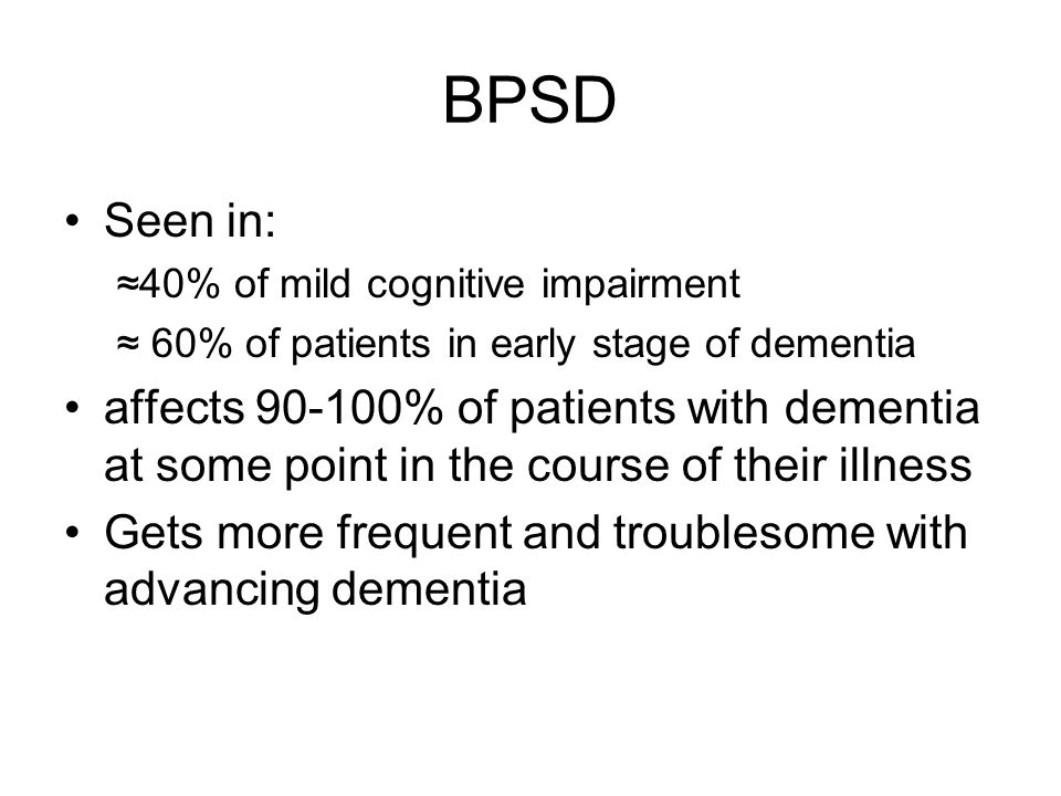 BPSD Seen in: 40% of mild cognitive impairment 60% of patients in early stage of dementia affects 90-100% of patients with dementia at some point in t