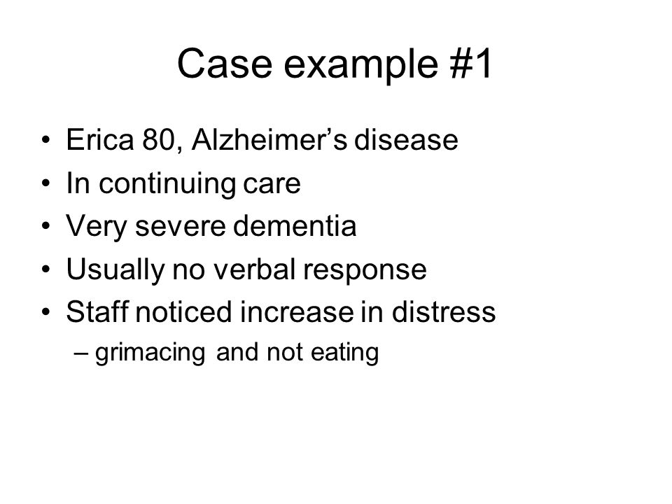 Case example #1 Erica 80, Alzheimers disease In continuing care Very severe dementia Usually no verbal response Staff noticed increase in distress –gr