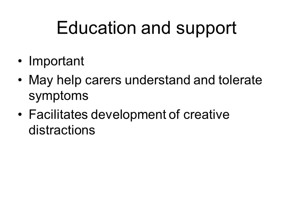 Education and support Important May help carers understand and tolerate symptoms Facilitates development of creative distractions