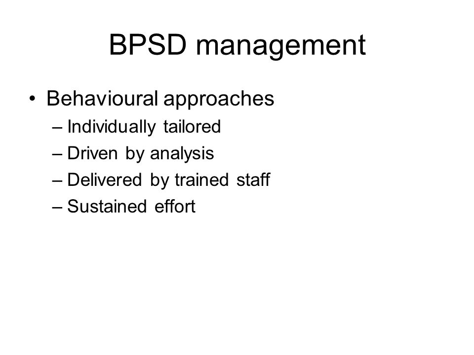 BPSD management Behavioural approaches –Individually tailored –Driven by analysis –Delivered by trained staff –Sustained effort