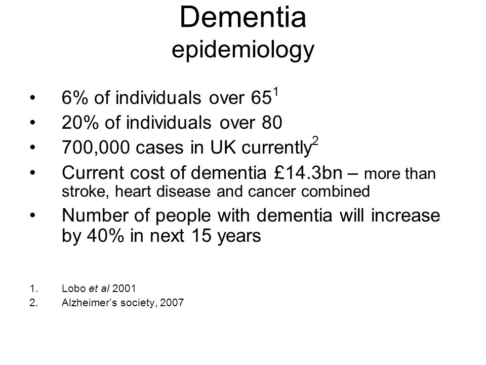 Dementia epidemiology 6% of individuals over 65 1 20% of individuals over 80 700,000 cases in UK currently 2 Current cost of dementia £14.3bn – more t