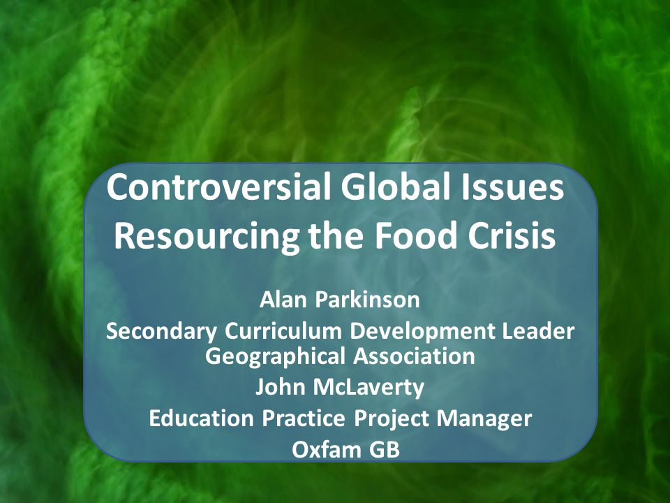Controversial Global Issues Resourcing the Food Crisis Alan Parkinson Secondary Curriculum Development Leader Geographical Association John McLaverty