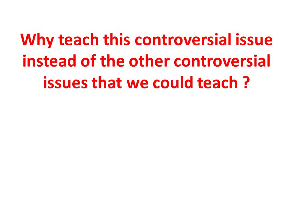 Why teach this controversial issue instead of the other controversial issues that we could teach ?
