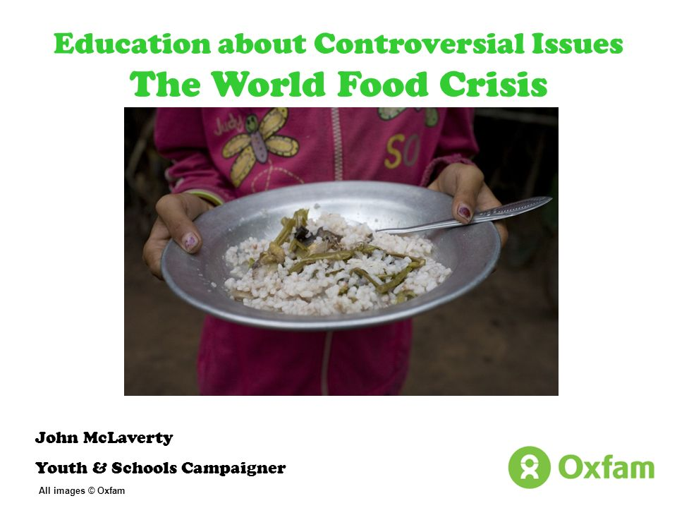 Education about Controversial Issues The World Food Crisis John McLaverty Youth & Schools Campaigner All images © Oxfam