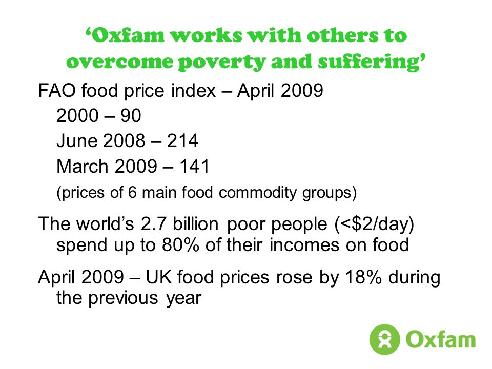 Oxfam works with others to overcome poverty and suffering FAO food price index – April 2009 2000 – 90 June 2008 – 214 March 2009 – 141 (prices of 6 ma