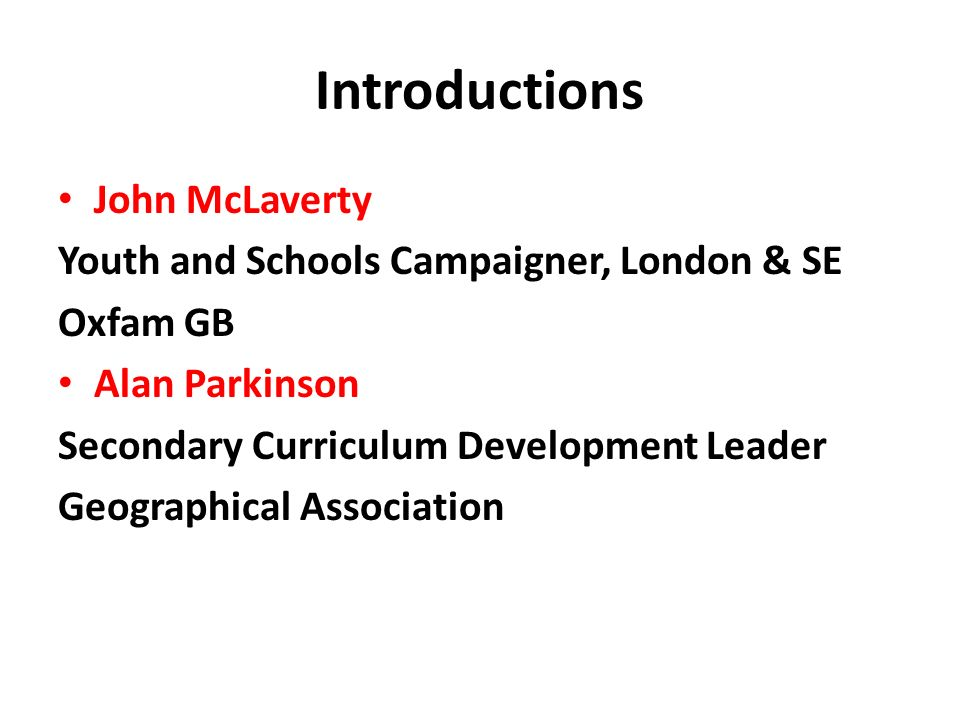 Introductions John McLaverty Youth and Schools Campaigner, London & SE Oxfam GB Alan Parkinson Secondary Curriculum Development Leader Geographical As
