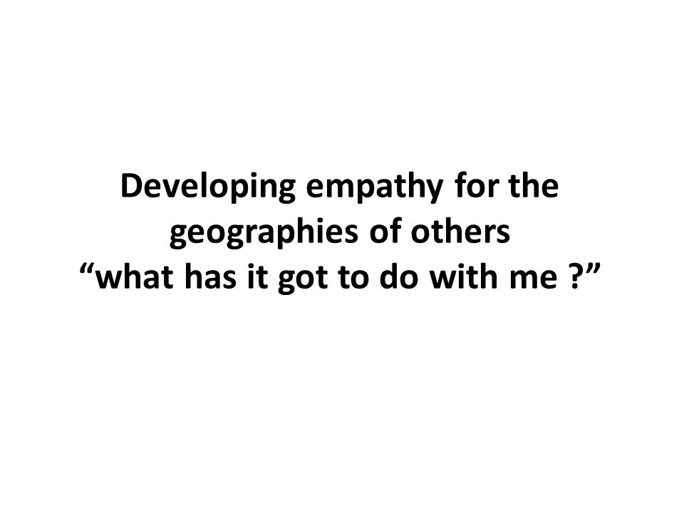 Developing empathy for the geographies of others what has it got to do with me ?