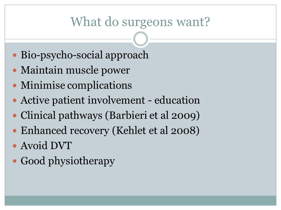 What do surgeons want? Bio-psycho-social approach Maintain muscle power Minimise complications Active patient involvement - education Clinical pathway