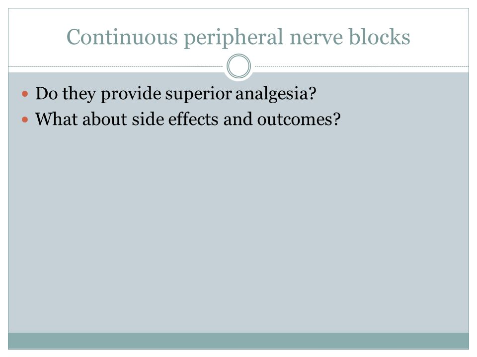 Continuous peripheral nerve blocks Do they provide superior analgesia? What about side effects and outcomes?