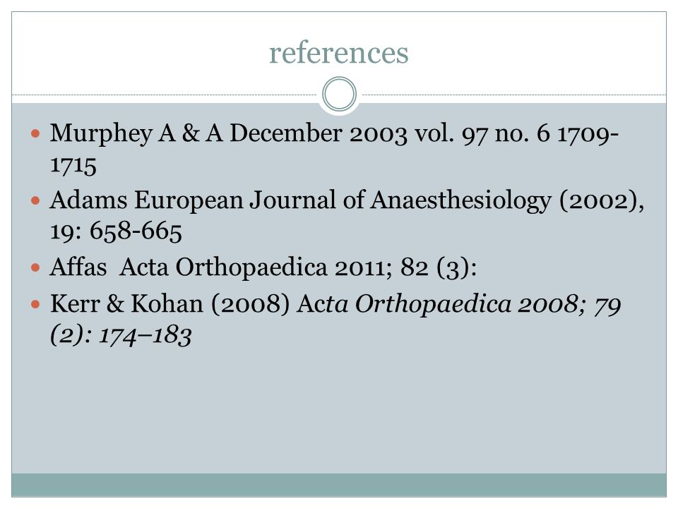 references Murphey A & A December 2003 vol. 97 no. 6 1709- 1715 Adams European Journal of Anaesthesiology (2002), 19: 658-665 Affas Acta Orthopaedica