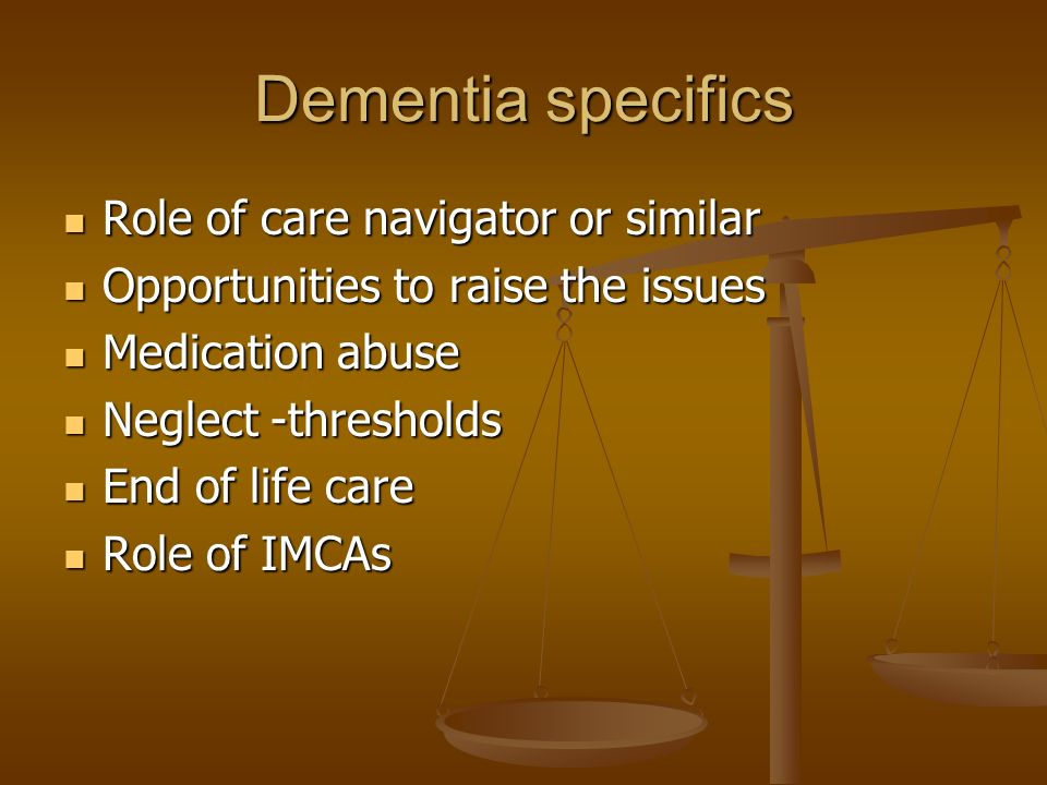 Dementia specifics Role of care navigator or similar Role of care navigator or similar Opportunities to raise the issues Opportunities to raise the issues Medication abuse Medication abuse Neglect -thresholds Neglect -thresholds End of life care End of life care Role of IMCAs Role of IMCAs