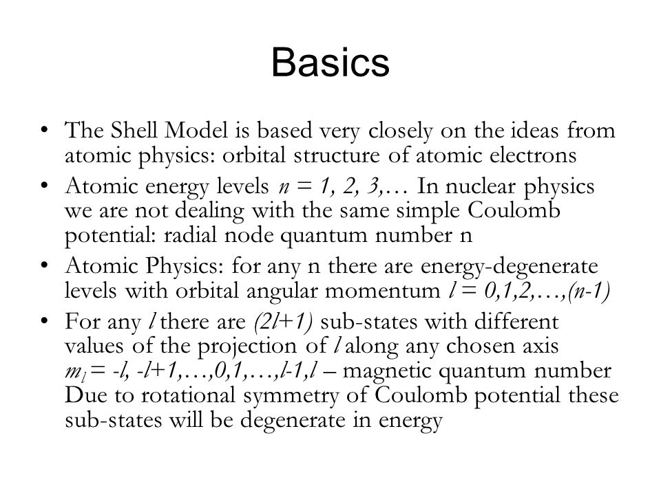 Basics The Shell Model is based very closely on the ideas from atomic physics: orbital structure of atomic electrons Atomic energy levels n = 1, 2, 3,