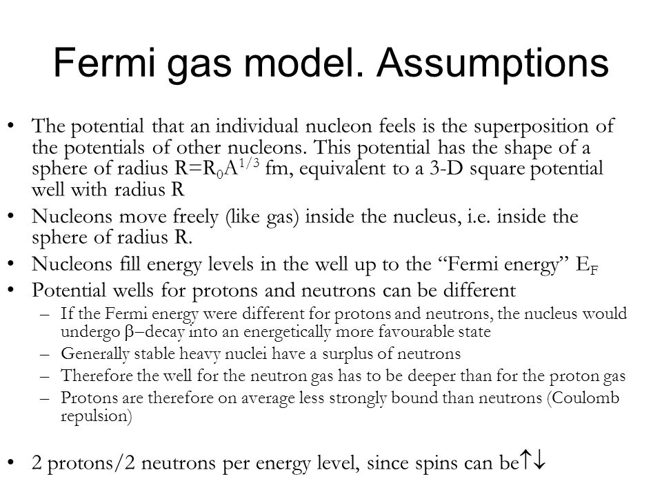 Fermi gas model. Assumptions The potential that an individual nucleon feels is the superposition of the potentials of other nucleons. This potential h