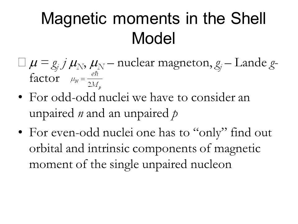 Magnetic moments in the Shell Model = g j j N, N – nuclear magneton, g j – Lande g- factor For odd-odd nuclei we have to consider an unpaired n and an