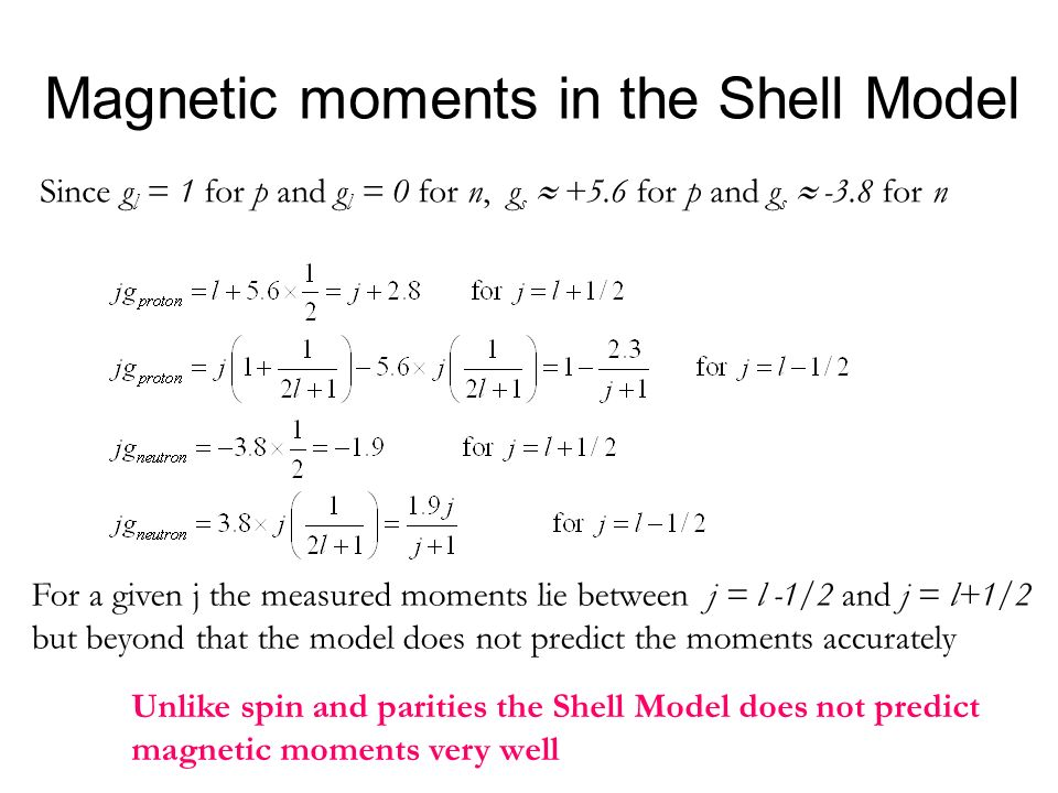 Magnetic moments in the Shell Model Unlike spin and parities the Shell Model does not predict magnetic moments very well Since g l = 1 for p and g l =