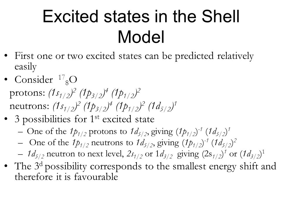 Excited states in the Shell Model First one or two excited states can be predicted relatively easily Consider 17 8 O protons: (1s 1/2 ) 2 (1p 3/2 ) 4