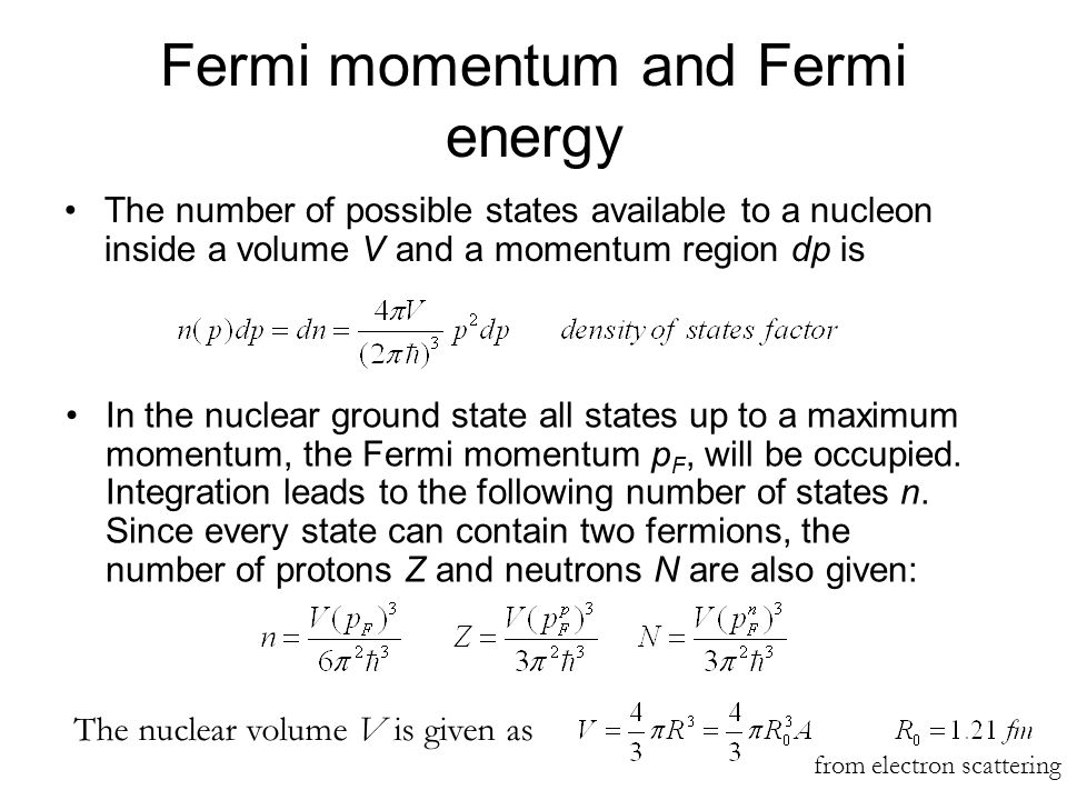 Fermi momentum and Fermi energy The number of possible states available to a nucleon inside a volume V and a momentum region dp is In the nuclear grou