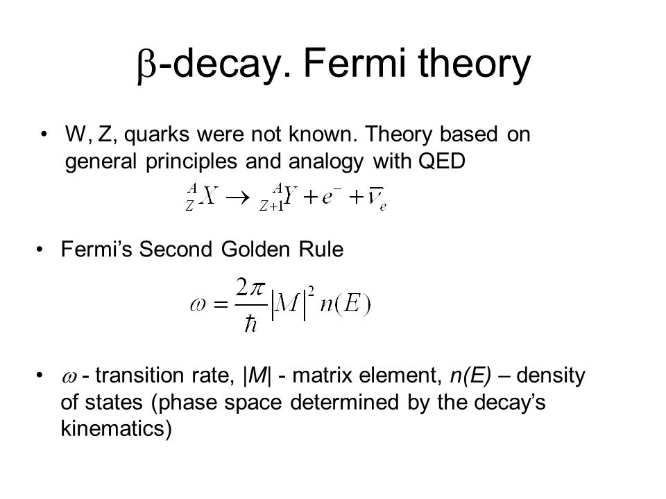 -decay. Fermi theory W, Z, quarks were not known. Theory based on general principles and analogy with QED Fermis Second Golden Rule - transition rate,