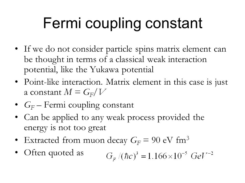 Fermi coupling constant If we do not consider particle spins matrix element can be thought in terms of a classical weak interaction potential, like th