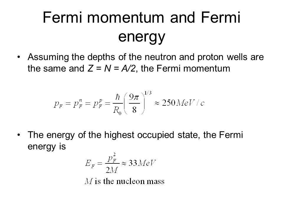 Fermi momentum and Fermi energy Assuming the depths of the neutron and proton wells are the same and Z = N = A/2, the Fermi momentum The energy of the