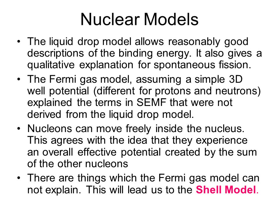 Nuclear Models The liquid drop model allows reasonably good descriptions of the binding energy. It also gives a qualitative explanation for spontaneou