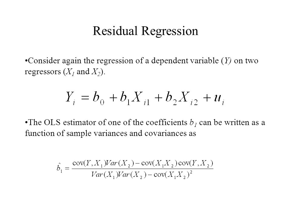 Residual Regression Consider again the regression of a dependent variable (Y) on two regressors (X 1 and X 2 ).
