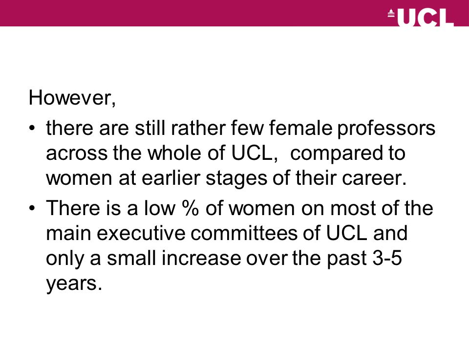 However, there are still rather few female professors across the whole of UCL, compared to women at earlier stages of their career. There is a low % o
