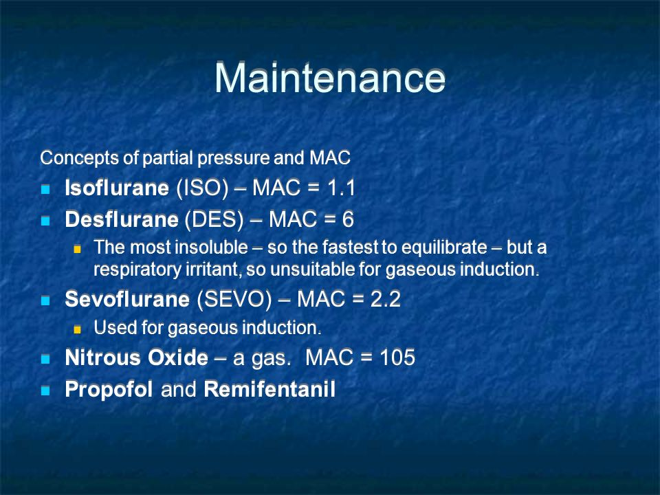 Concepts of partial pressure and MAC Isoflurane (ISO) – MAC = 1.1 Desflurane (DES) – MAC = 6 The most insoluble – so the fastest to equilibrate – but